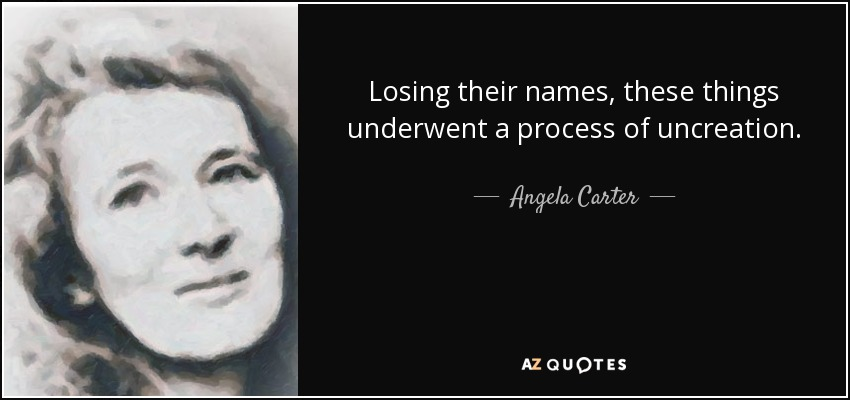 Losing their names, these things underwent a process of uncreation. - Angela Carter