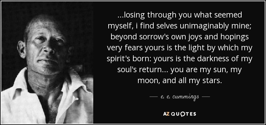 ...losing through you what seemed myself, i find selves unimaginably mine; beyond sorrow's own joys and hopings very fears yours is the light by which my spirit's born: yours is the darkness of my soul's return... you are my sun, my moon, and all my stars. - e. e. cummings