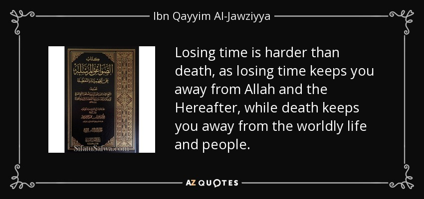 Losing time is harder than death, as losing time keeps you away from Allah and the Hereafter, while death keeps you away from the worldly life and people. - Ibn Qayyim Al-Jawziyya