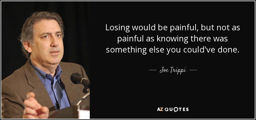 Losing would be painful, but not as painful as knowing there was something else you could've done. - Joe Trippi