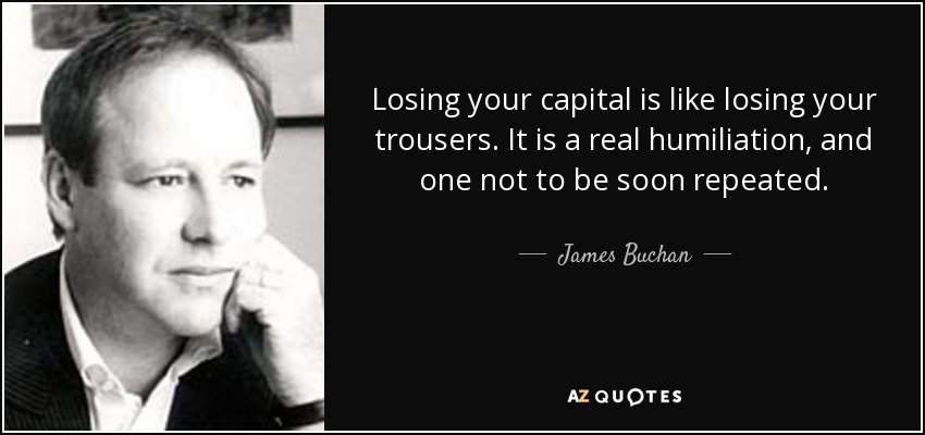 Losing your capital is like losing your trousers. It is a real humiliation, and one not to be soon repeated. - James Buchan