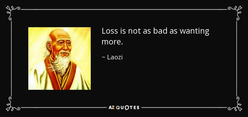 Loss is not as bad as wanting more. - Laozi