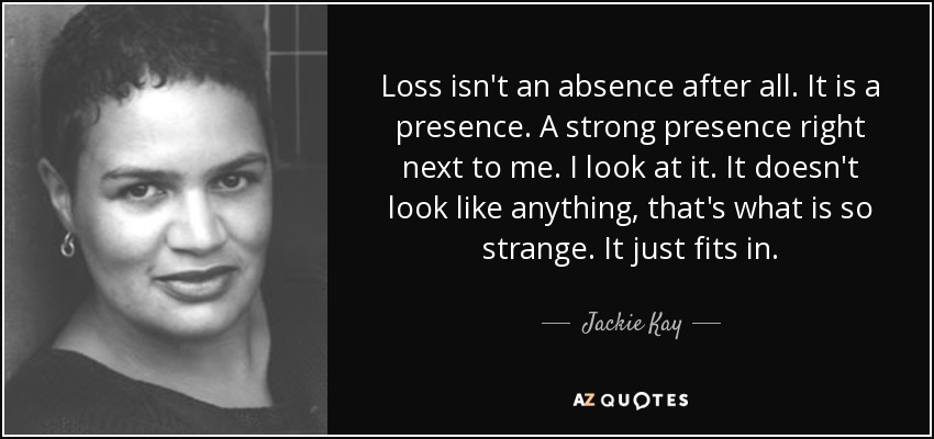 Loss isn't an absence after all. It is a presence. A strong presence right next to me. I look at it. It doesn't look like anything, that's what is so strange. It just fits in. - Jackie Kay