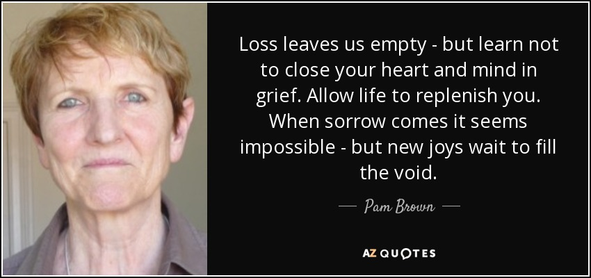 Loss leaves us empty - but learn not to close your heart and mind in grief. Allow life to replenish you. When sorrow comes it seems impossible - but new joys wait to fill the void. - Pam Brown