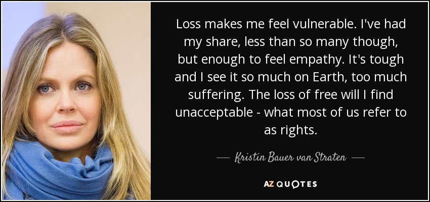 Loss makes me feel vulnerable. I've had my share, less than so many though, but enough to feel empathy. It's tough and I see it so much on Earth, too much suffering. The loss of free will I find unacceptable - what most of us refer to as rights. - Kristin Bauer van Straten