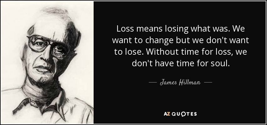 Loss means losing what was We want to change but we don't want to lose. Without time for loss, we don't have time for soul - James Hillman