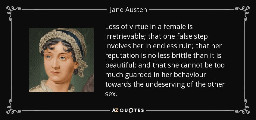 Loss of virtue in a female is irretrievable; that one false step involves her in endless ruin; that her reputation is no less brittle than it is beautiful; and that she cannot be too much guarded in her behaviour towards the undeserving of the other sex. - Jane Austen