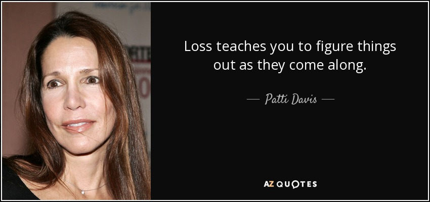 Loss teaches you to figure things out as they come along. - Patti Davis