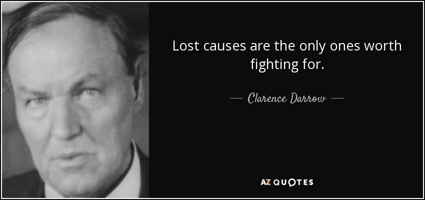 Lost causes are the only ones worth fighting for. - Clarence Darrow