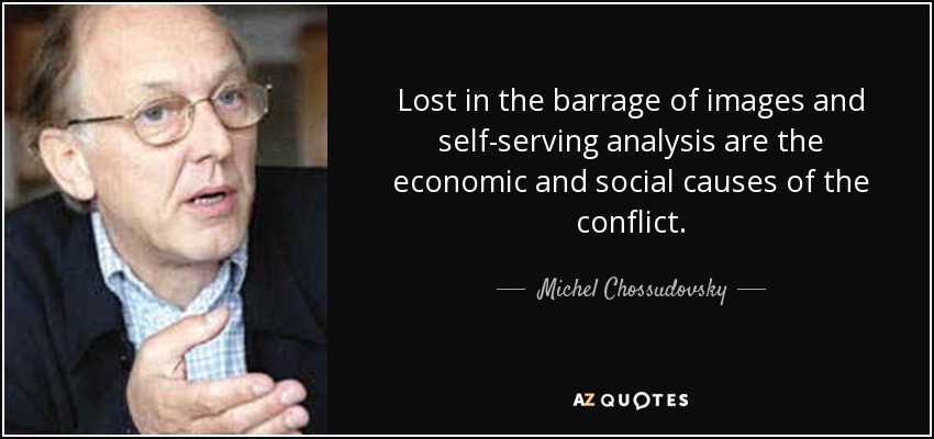 Lost in the barrage of images and self-serving analysis are the economic and social causes of the conflict. - Michel Chossudovsky