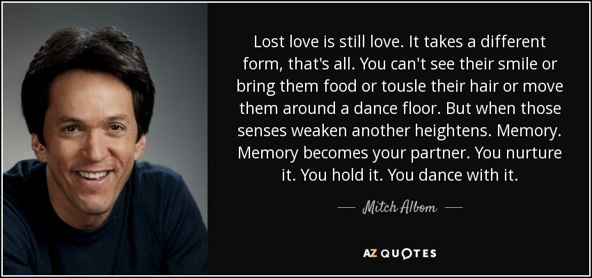 Lost love is still love. It takes a different form, that's all. You can't see their smile or bring them food or tousle their hair or move them around a dance floor. But when those senses weaken another heightens. Memory. Memory becomes your partner. You nurture it. You hold it. You dance with it. - Mitch Albom