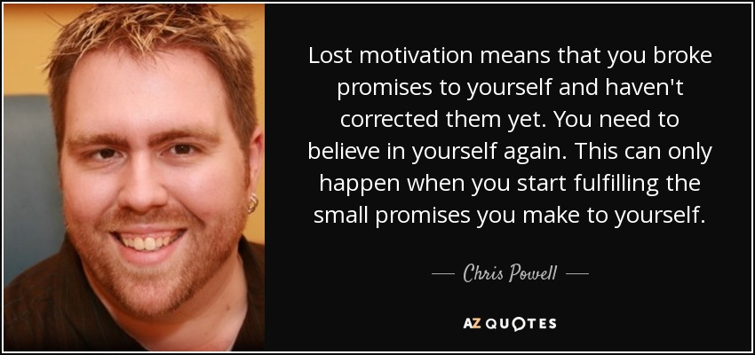 Lost motivation means that you broke promises to yourself and haven't corrected them yet. You need to believe in yourself again. This can only happen when you start fulfilling the small promises you make to yourself. - Chris Powell