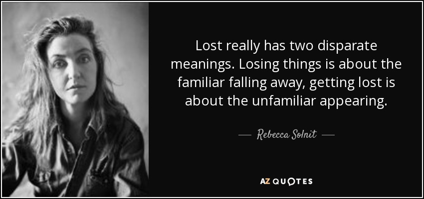 Lost really has two disparate meanings. Losing things is about the familiar falling away, getting lost is about the unfamiliar appearing. - Rebecca Solnit