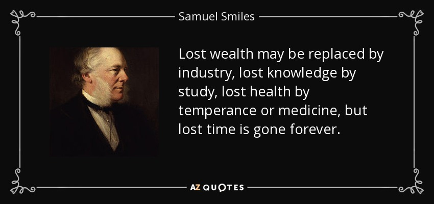 Lost wealth may be replaced by industry, lost knowledge by study, lost health by temperance or medicine, but lost time is gone forever. - Samuel Smiles