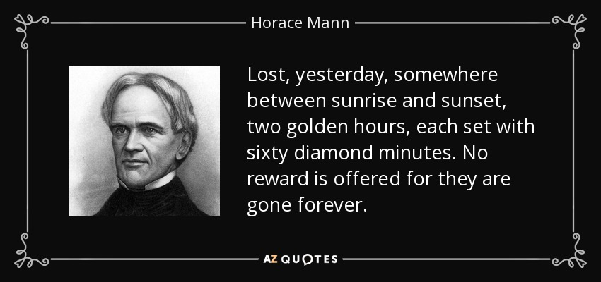 Lost, yesterday, somewhere between sunrise and sunset, two golden hours, each set with sixty diamond minutes. No reward is offered for they are gone forever. - Horace Mann