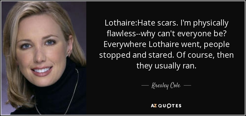Lothaire:Hate scars. I'm physically flawless--why can't everyone be? Everywhere Lothaire went, people stopped and stared. Of course, then they usually ran. - Kresley Cole