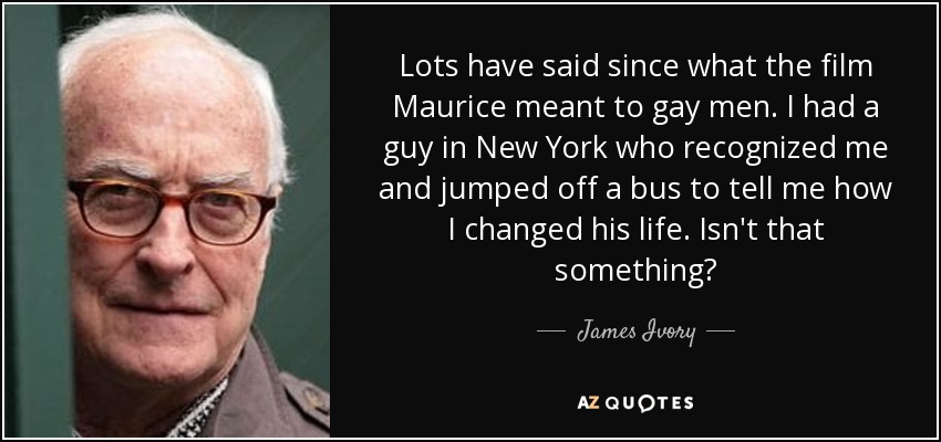 Lots have said since what the film Maurice meant to gay men. I had a guy in New York who recognized me and jumped off a bus to tell me how I changed his life. Isn't that something? - James Ivory