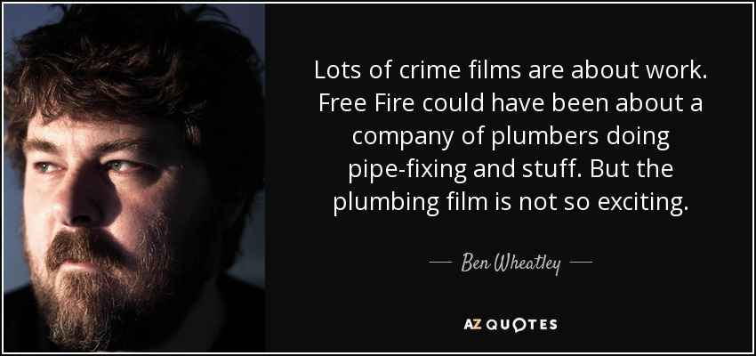 Lots of crime films are about work. Free Fire could have been about a company of plumbers doing pipe-fixing and stuff. But the plumbing film is not so exciting. - Ben Wheatley