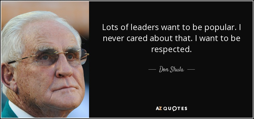 Lots of leaders want to be popular. I never cared about that. I want to be respected. - Don Shula