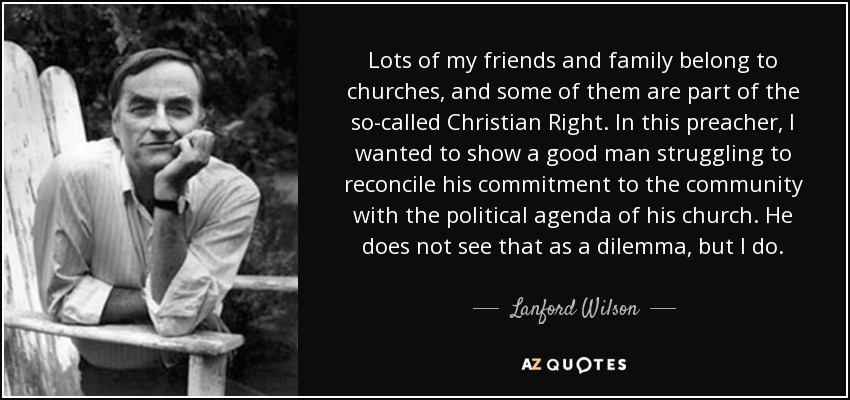 Lots of my friends and family belong to churches, and some of them are part of the so-called Christian Right. In this preacher, I wanted to show a good man struggling to reconcile his commitment to the community with the political agenda of his church. He does not see that as a dilemma, but I do. - Lanford Wilson
