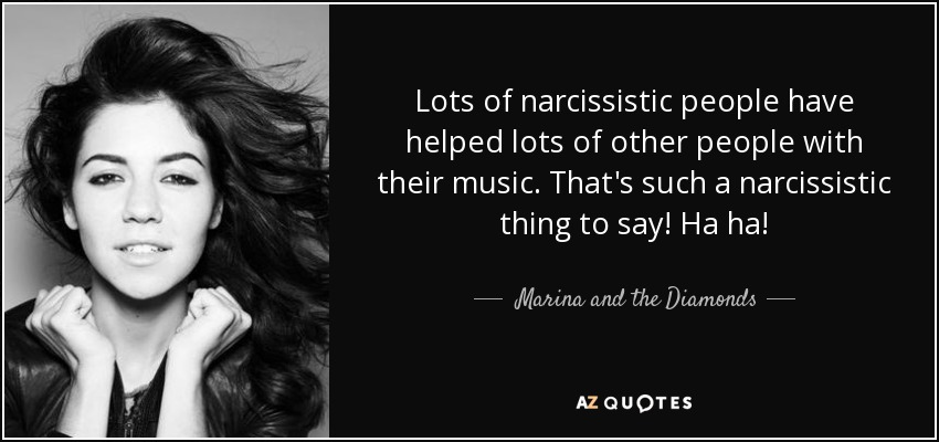Lots of narcissistic people have helped lots of other people with their music. That's such a narcissistic thing to say! Ha ha! - Marina and the Diamonds