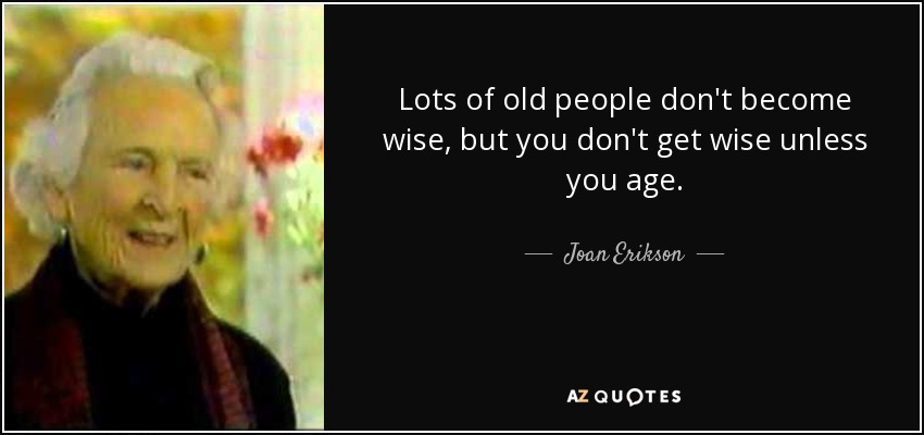Joan Erikson Quote Lots Of Old People Don T Become Wise But You Don T