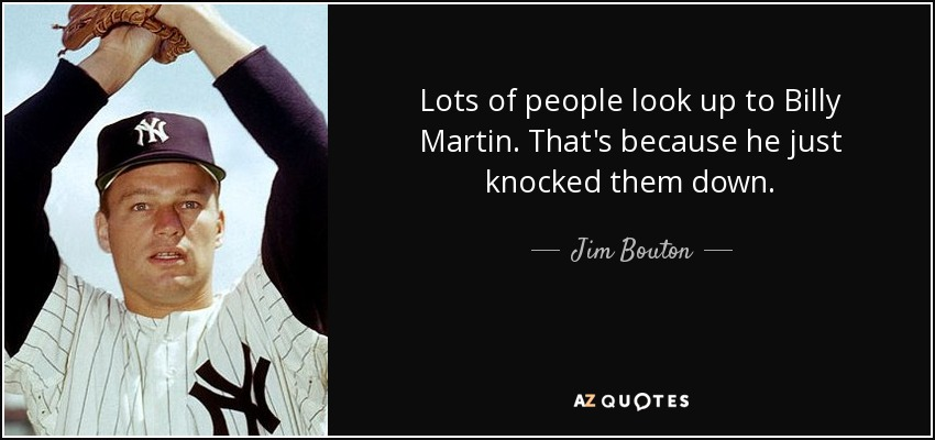 Lots of people look up to Billy Martin. That's because he just knocked them down. - Jim Bouton