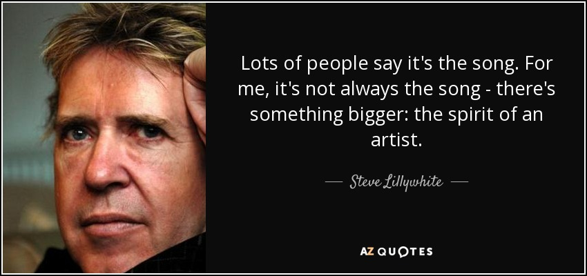 Lots of people say it's the song. For me, it's not always the song - there's something bigger: the spirit of an artist. - Steve Lillywhite