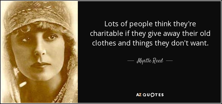 Lots of people think they're charitable if they give away their old clothes and things they don't want. - Myrtle Reed