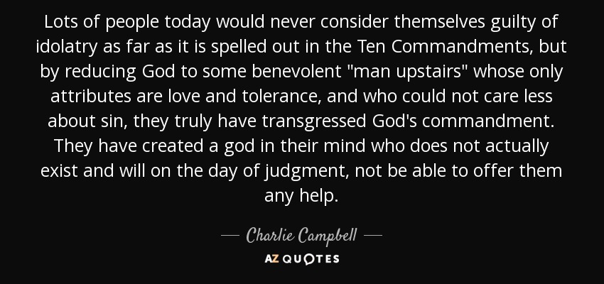Lots of people today would never consider themselves guilty of idolatry as far as it is spelled out in the Ten Commandments, but by reducing God to some benevolent