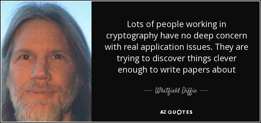 Lots of people working in cryptography have no deep concern with real application issues. They are trying to discover things clever enough to write papers about - Whitfield Diffie