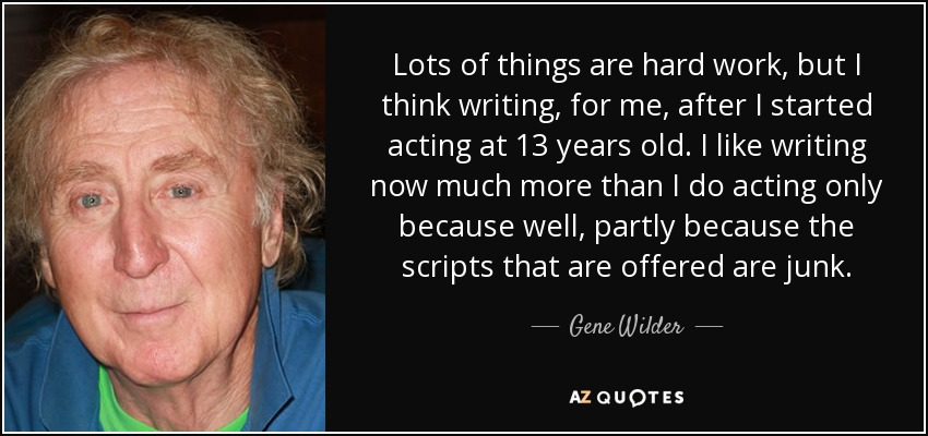 Lots of things are hard work, but I think writing, for me, after I started acting at 13 years old. I like writing now much more than I do acting only because well, partly because the scripts that are offered are junk. - Gene Wilder
