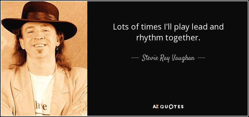 Lots of times I'll play lead and rhythm together. - Stevie Ray Vaughan