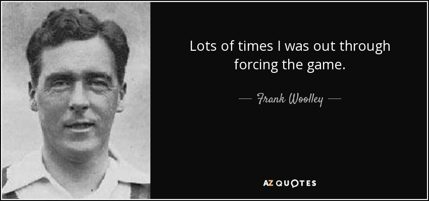 Lots of times I was out through forcing the game. - Frank Woolley