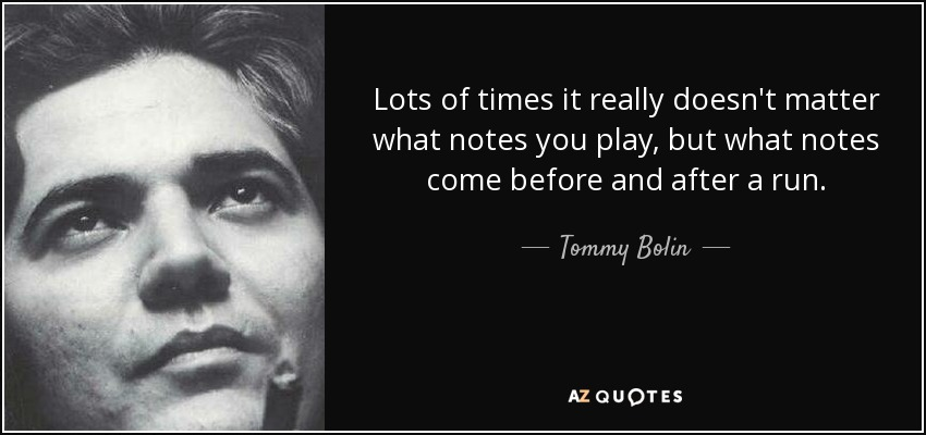 Lots of times it really doesn't matter what notes you play, but what notes come before and after a run. - Tommy Bolin