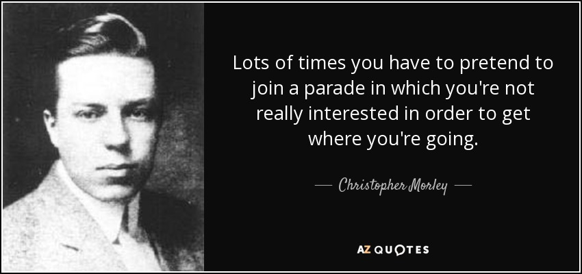 Lots of times you have to pretend to join a parade in which you're not really interested in order to get where you're going. - Christopher Morley