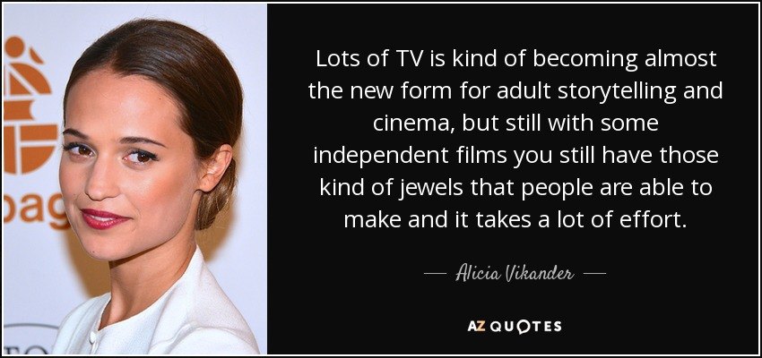 Lots of TV is kind of becoming almost the new form for adult storytelling and cinema, but still with some independent films you still have those kind of jewels that people are able to make and it takes a lot of effort. - Alicia Vikander
