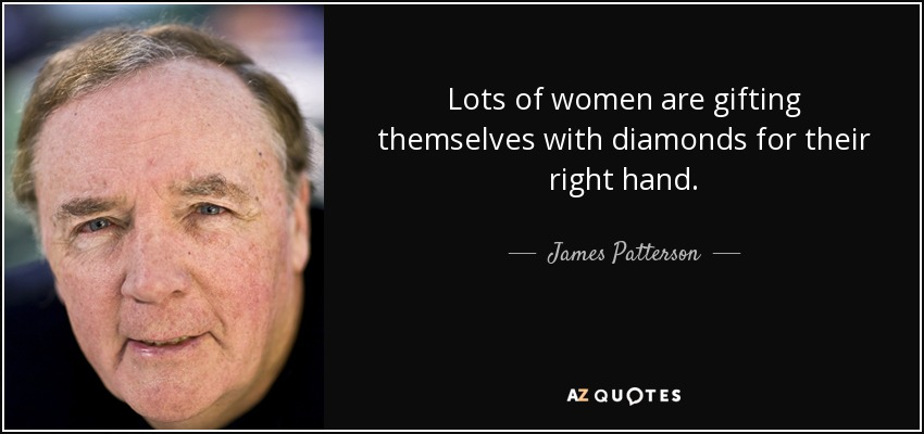 Lots of women are gifting themselves with diamonds for their right hand. - James Patterson