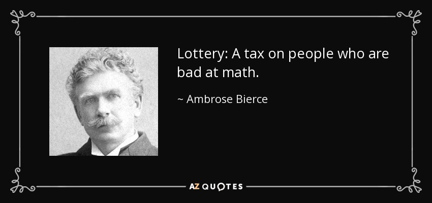 Lottery: A tax on people who are bad at math. - Ambrose Bierce