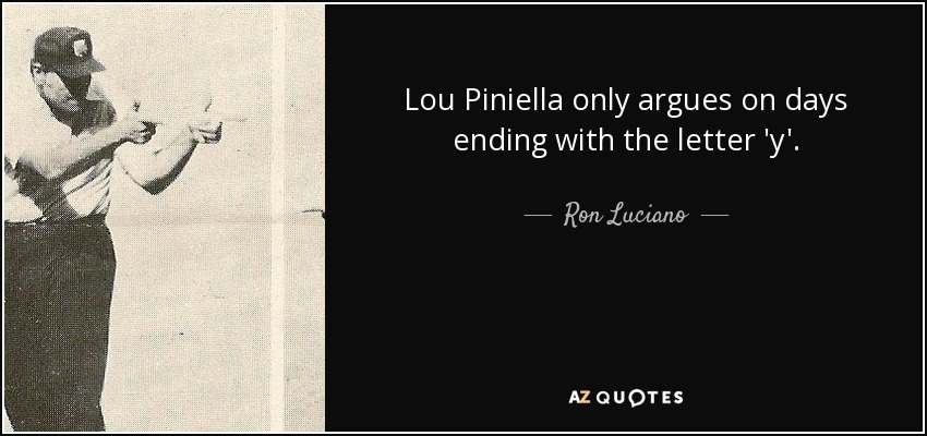 Lou Piniella only argues on days ending with the letter 'y'. - Ron Luciano