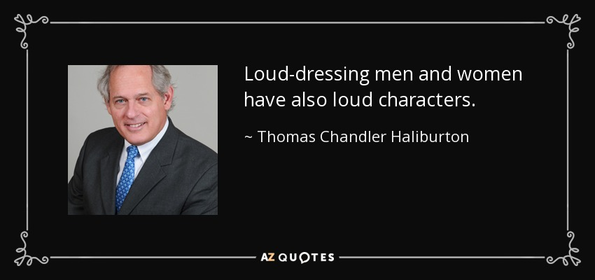 Loud-dressing men and women have also loud characters. - Thomas Chandler Haliburton