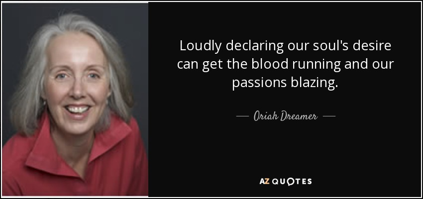 Loudly declaring our soul's desire can get the blood running and our passions blazing. - Oriah Dreamer