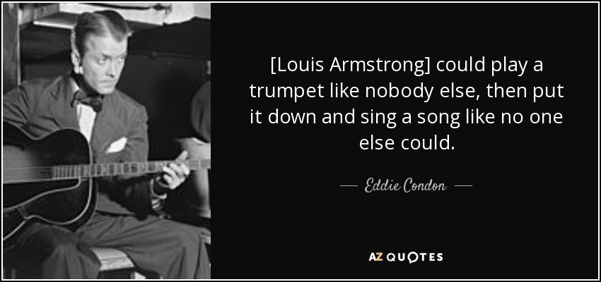 [Louis Armstrong] could play a trumpet like nobody else, then put it down and sing a song like no one else could. - Eddie Condon