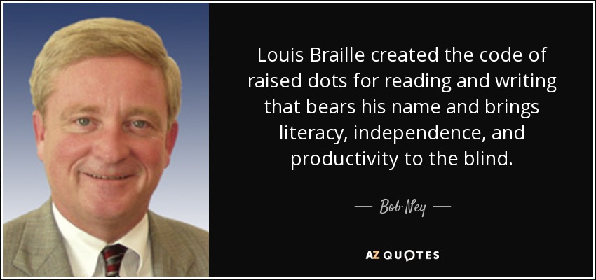 Louis Braille created the code of raised dots for reading and writing that bears his name and brings literacy, independence, and productivity to the blind. - Bob Ney