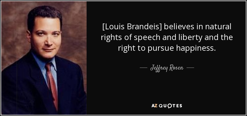 [Louis Brandeis] believes in natural rights of speech and liberty and the right to pursue happiness. - Jeffrey Rosen