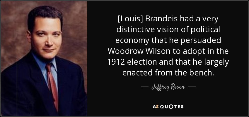 [Louis] Brandeis had a very distinctive vision of political economy that he persuaded Woodrow Wilson to adopt in the 1912 election and that he largely enacted from the bench. - Jeffrey Rosen
