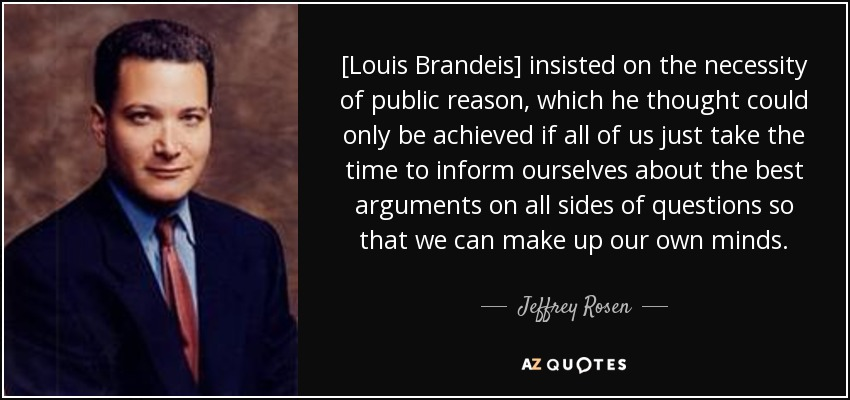 [Louis Brandeis] insisted on the necessity of public reason, which he thought could only be achieved if all of us just take the time to inform ourselves about the best arguments on all sides of questions so that we can make up our own minds. - Jeffrey Rosen