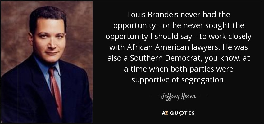 Louis Brandeis never had the opportunity - or he never sought the opportunity I should say - to work closely with African American lawyers. He was also a Southern Democrat, you know, at a time when both parties were supportive of segregation. - Jeffrey Rosen