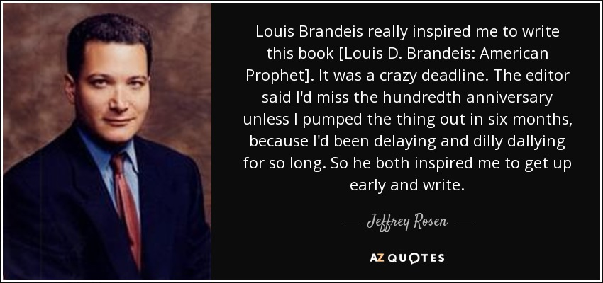 Louis Brandeis really inspired me to write this book [Louis D. Brandeis: American Prophet]. It was a crazy deadline. The editor said I'd miss the hundredth anniversary unless I pumped the thing out in six months, because I'd been delaying and dilly dallying for so long. So he both inspired me to get up early and write. - Jeffrey Rosen