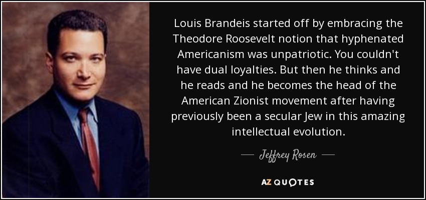Louis Brandeis started off by embracing the Theodore Roosevelt notion that hyphenated Americanism was unpatriotic. You couldn't have dual loyalties. But then he thinks and he reads and he becomes the head of the American Zionist movement after having previously been a secular Jew in this amazing intellectual evolution. - Jeffrey Rosen